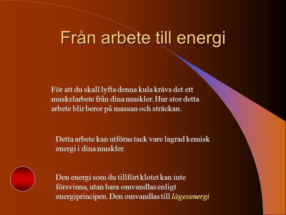 Från arbete till energi För att du skall lyfta denna kula krävs det ett muskelarbete från dina muskler. Hur stor detta arbete blir beror på massan och