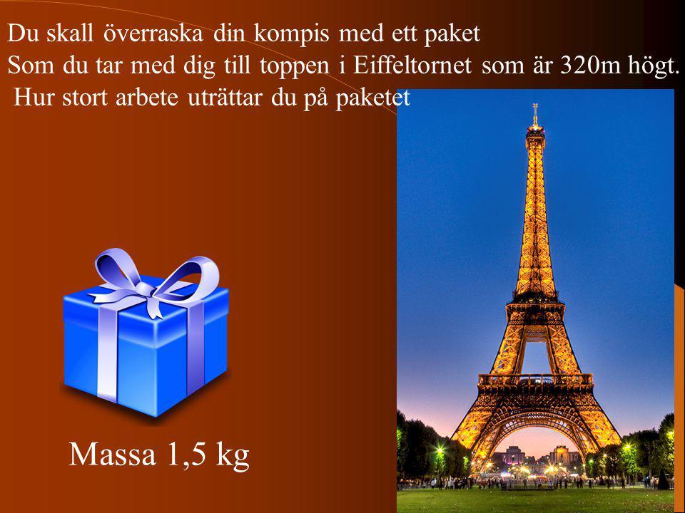 Massa 1,5 kg Du skall överraska din kompis med ett paket Som du tar med dig till toppen i Eiffeltornet som är 320m högt. Hur stort arbete uträttar du