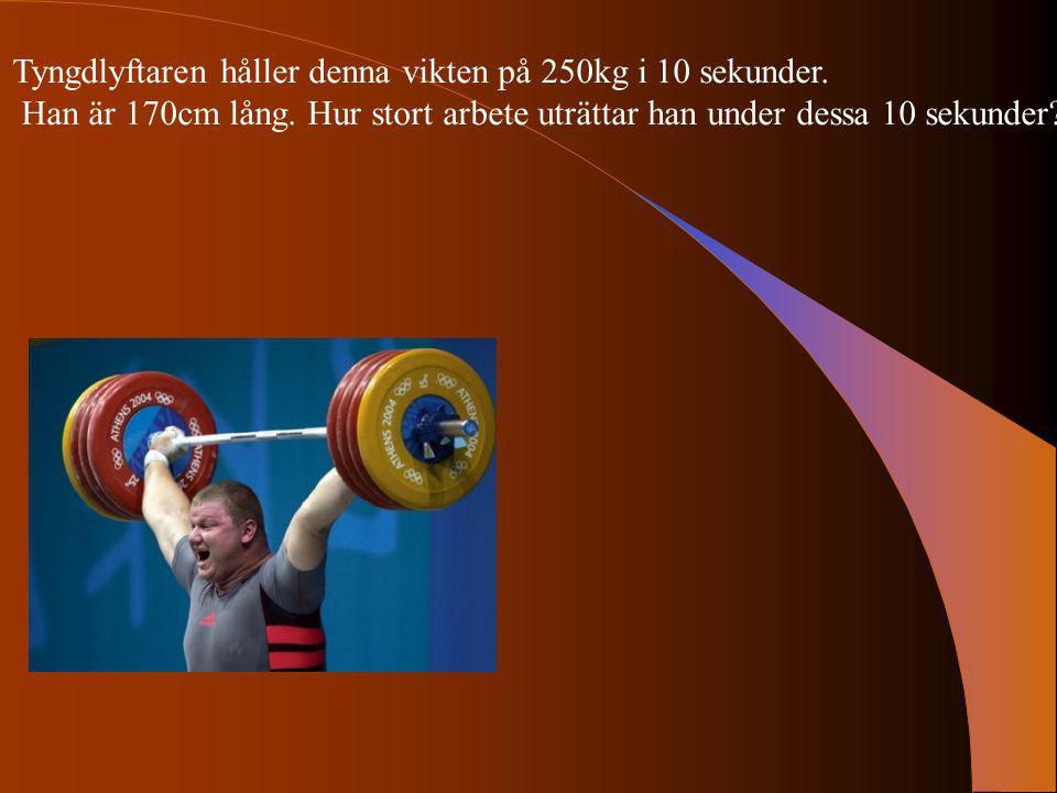 Tyngdlyftaren håller denna vikten på 250kg i 10 sekunder. Han är 170cm lång. Hur stort arbete uträttar han under dessa 10 sekunder?