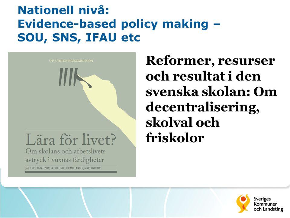Nationell nivå: Evidence-based policy making – SOU, SNS, IFAU etc Reformer, resurser och resultat i den svenska skolan: Om decentralisering, skolval och friskolor