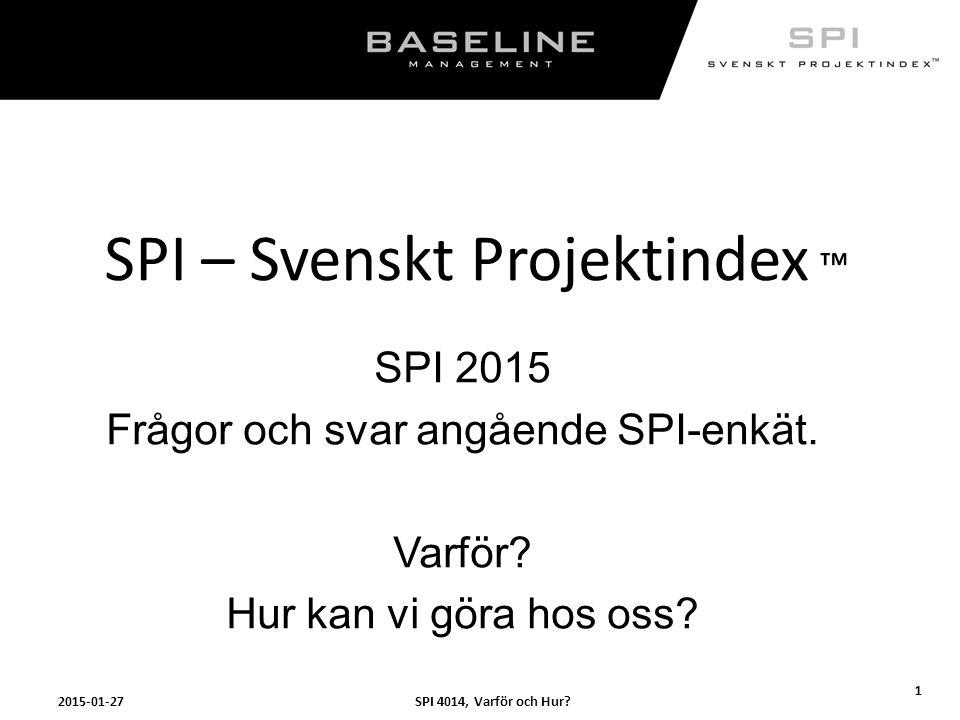 SPI 4014, Varför och Hur?2015-01-27 1 SPI – Svenskt Projektindex ™ SPI 2015 Frågor och svar angående SPI-enkät. Varför? Hur kan vi göra hos oss?