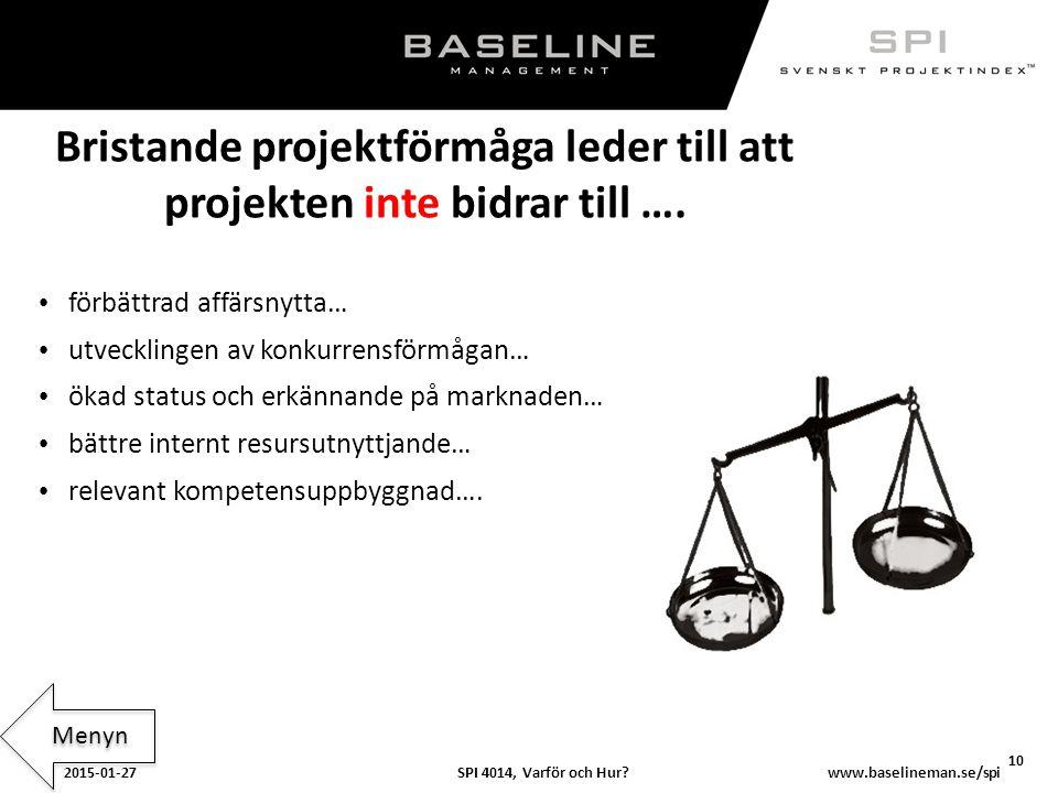SPI 4014, Varför och Hur?2015-01-27 10 www.baselineman.se/spi Bristande projektförmåga leder till att projekten inte bidrar till …. förbättrad affärsn