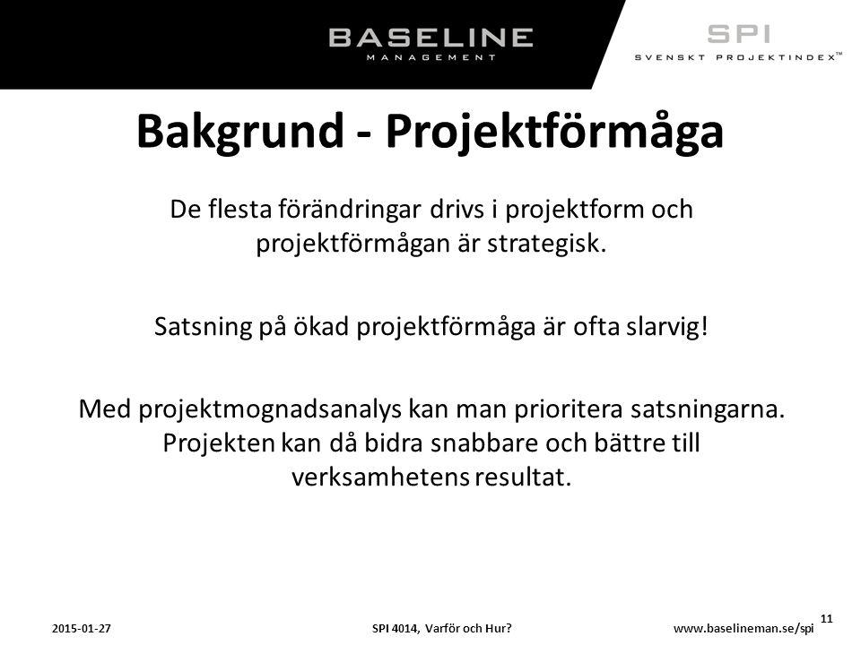 SPI 4014, Varför och Hur?2015-01-27 11 www.baselineman.se/spi Bakgrund - Projektförmåga De flesta förändringar drivs i projektform och projektförmågan