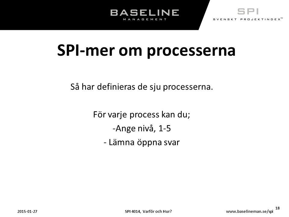 SPI 4014, Varför och Hur?2015-01-27 18 www.baselineman.se/spi SPI-mer om processerna Så har definieras de sju processerna. För varje process kan du; -