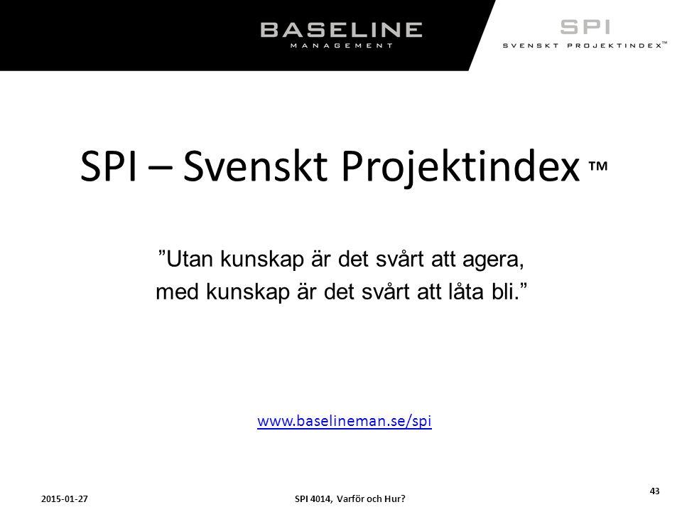 """SPI 4014, Varför och Hur?2015-01-27 43 SPI – Svenskt Projektindex ™ """"Utan kunskap är det svårt att agera, med kunskap är det svårt att låta bli."""" www."""