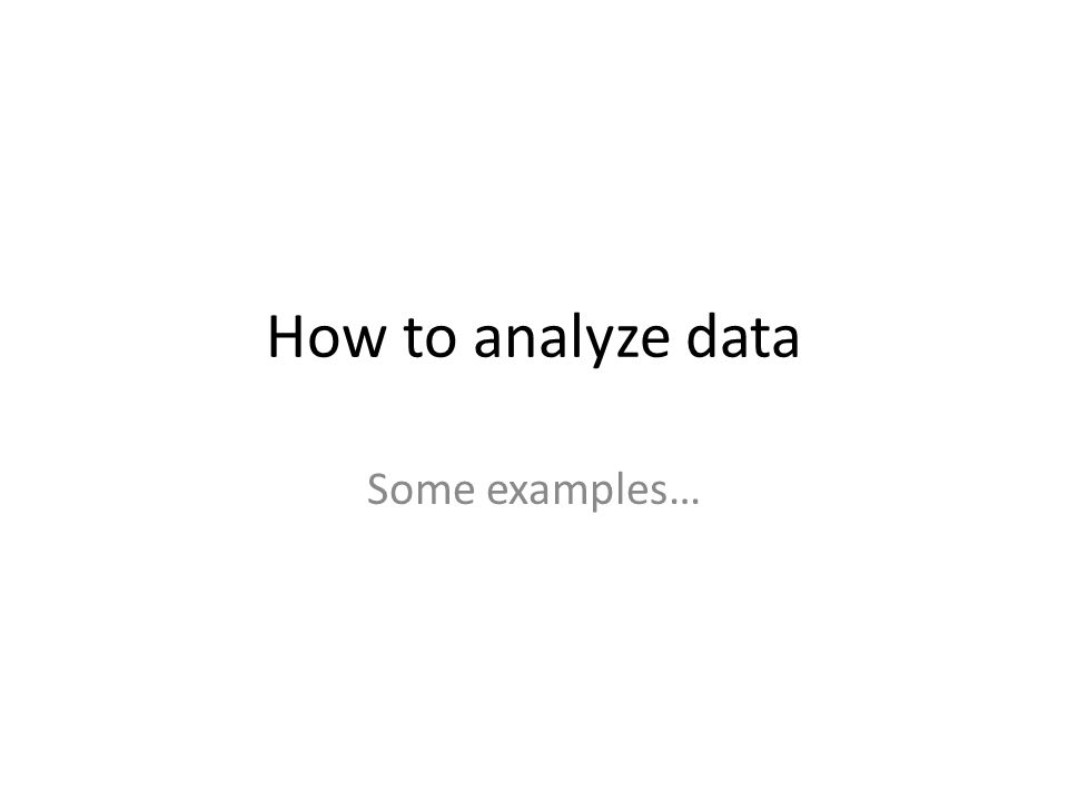 How to analyze data Some examples…