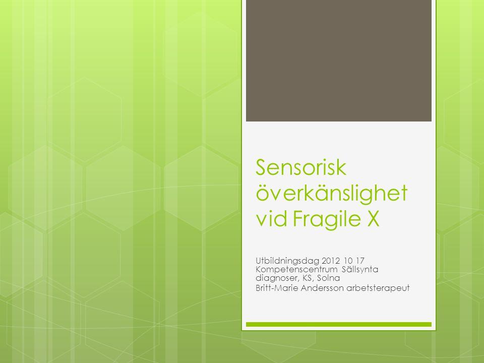 Sensorisk överkänslighet vid Fragile X Utbildningsdag 2012 10 17 Kompetenscentrum Sällsynta diagnoser, KS, Solna Britt-Marie Andersson arbetsterapeut
