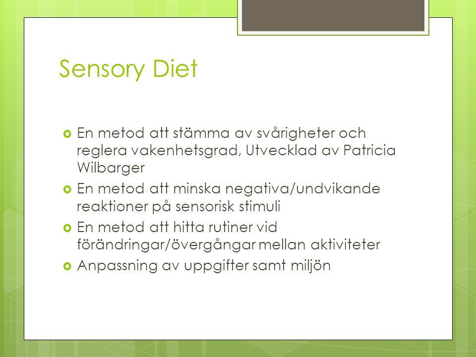 Sensory Diet  En metod att stämma av svårigheter och reglera vakenhetsgrad, Utvecklad av Patricia Wilbarger  En metod att minska negativa/undvikande reaktioner på sensorisk stimuli  En metod att hitta rutiner vid förändringar/övergångar mellan aktiviteter  Anpassning av uppgifter samt miljön