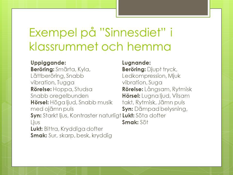 Exempel på Sinnesdiet i klassrummet och hemma Uppiggande:Lugnande: Beröring: Smärta, Kyla, Beröring: Djupt tryck, Lättberöring, SnabbLedkompression, Mjuk vibration, Tuggavibration, Suga Rörelse: Hoppa, Studsa Rörelse: Långsam, Rytmisk Snabb oregelbunden Hörsel: Lugna ljud, Vilsam Hörsel: Höga ljud, Snabb musiktakt, Rytmisk, Jämn puls med ojämn puls Syn: Dämpad belysning, Syn: Starkt ljus, Kontrasternaturligt Lukt: Söta dofter Ljus Smak: Söt Lukt: Bittra, Kryddiga dofter Smak: Sur, skarp, besk, kryddig