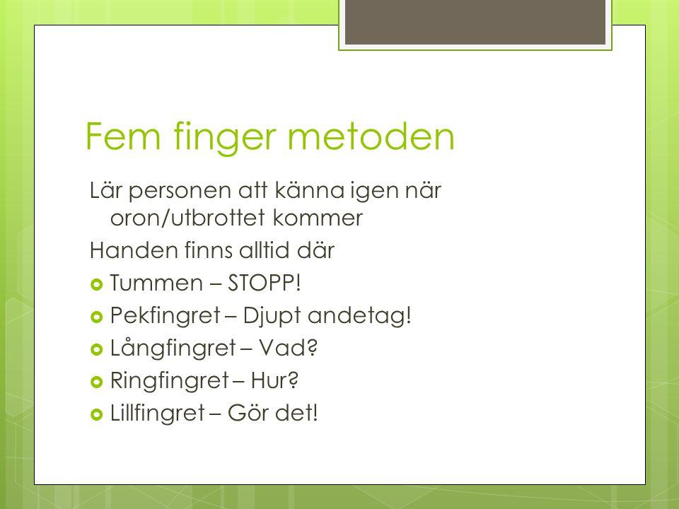 Fem finger metoden Lär personen att känna igen när oron/utbrottet kommer Handen finns alltid där  Tummen – STOPP!  Pekfingret – Djupt andetag!  Lån
