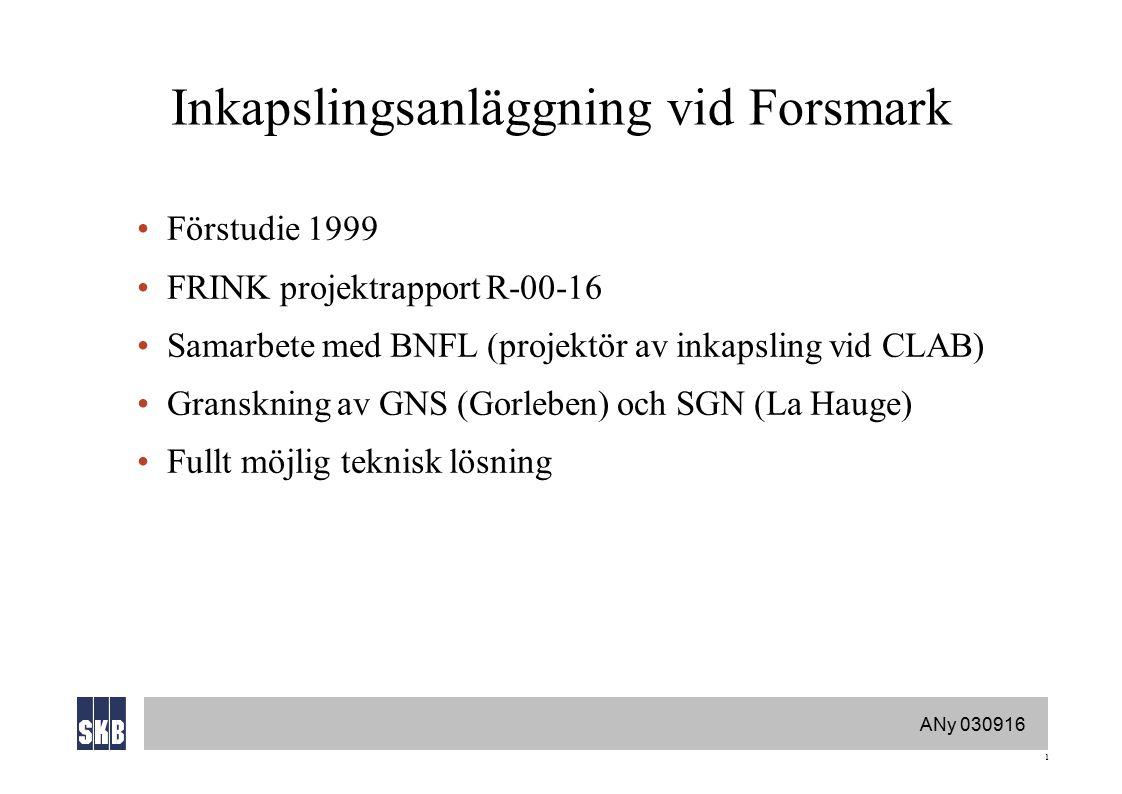 ANy 030916 1 Inkapslingsanläggning vid Forsmark Förstudie 1999 FRINK projektrapport R-00-16 Samarbete med BNFL (projektör av inkapsling vid CLAB) Granskning av GNS (Gorleben) och SGN (La Hauge) Fullt möjlig teknisk lösning