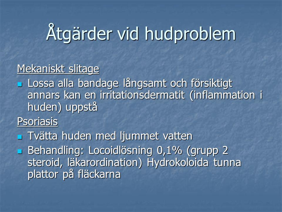 Åtgärder vid hudproblem Mekaniskt slitage Lossa alla bandage långsamt och försiktigt annars kan en irritationsdermatit (inflammation i huden) uppstå Lossa alla bandage långsamt och försiktigt annars kan en irritationsdermatit (inflammation i huden) uppståPsoriasis Tvätta huden med ljummet vatten Tvätta huden med ljummet vatten Behandling: Locoidlösning 0,1% (grupp 2 steroid, läkarordination) Hydrokoloida tunna plattor på fläckarna Behandling: Locoidlösning 0,1% (grupp 2 steroid, läkarordination) Hydrokoloida tunna plattor på fläckarna