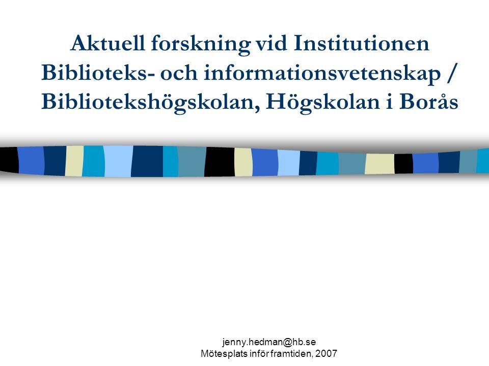 jenny.hedman@hb.se Mötesplats inför framtiden, 2007 Aktuell forskning vid Institutionen Biblioteks- och informationsvetenskap / Bibliotekshögskolan, Högskolan i Borås