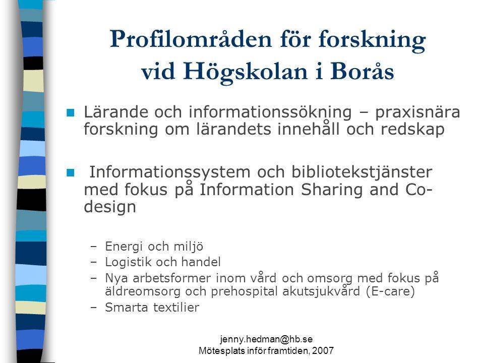 jenny.hedman@hb.se Mötesplats inför framtiden, 2007 Profilområden för forskning vid Högskolan i Borås Lärande och informationssökning – praxisnära forskning om lärandets innehåll och redskap Informationssystem och bibliotekstjänster med fokus på Information Sharing and Co- design –Energi och miljö –Logistik och handel –Nya arbetsformer inom vård och omsorg med fokus på äldreomsorg och prehospital akutsjukvård (E-care) –Smarta textilier