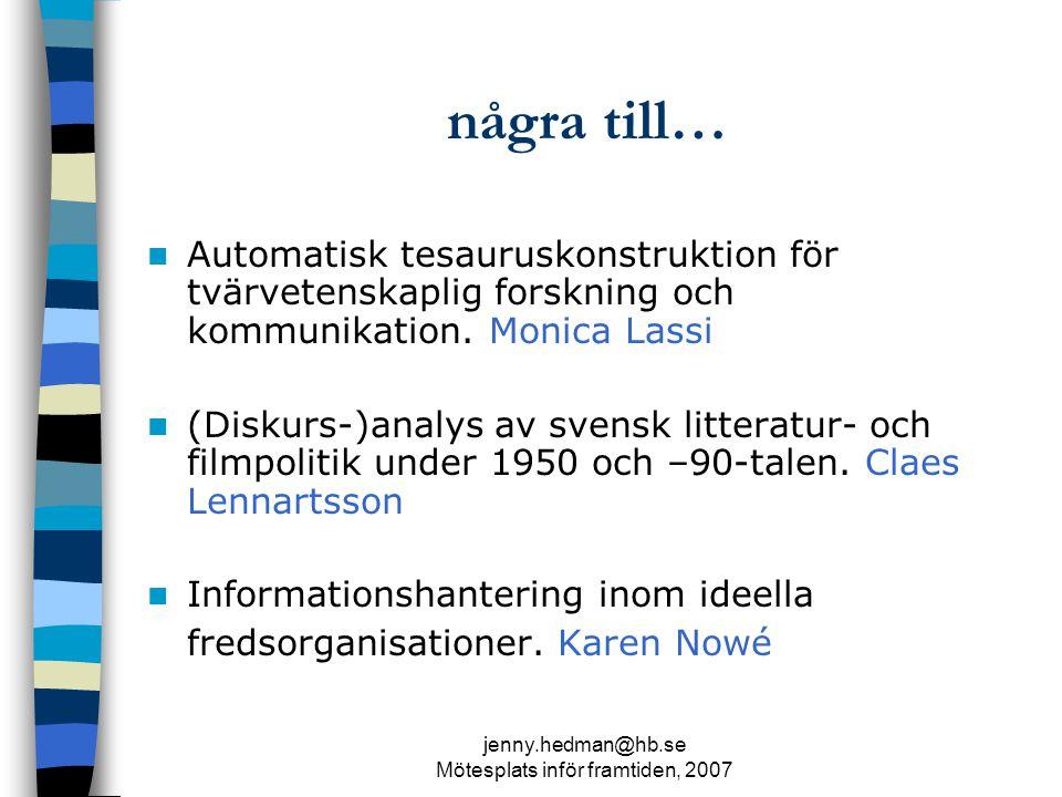 jenny.hedman@hb.se Mötesplats inför framtiden, 2007 några till… Automatisk tesauruskonstruktion för tvärvetenskaplig forskning och kommunikation.