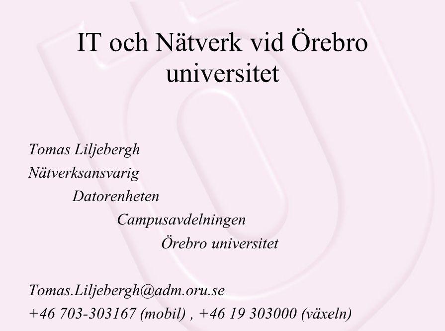 IT och Nätverk vid Örebro universitet Tomas Liljebergh Nätverksansvarig Datorenheten Campusavdelningen Örebro universitet Tomas.Liljebergh@adm.oru.se +46 703-303167 (mobil), +46 19 303000 (växeln)