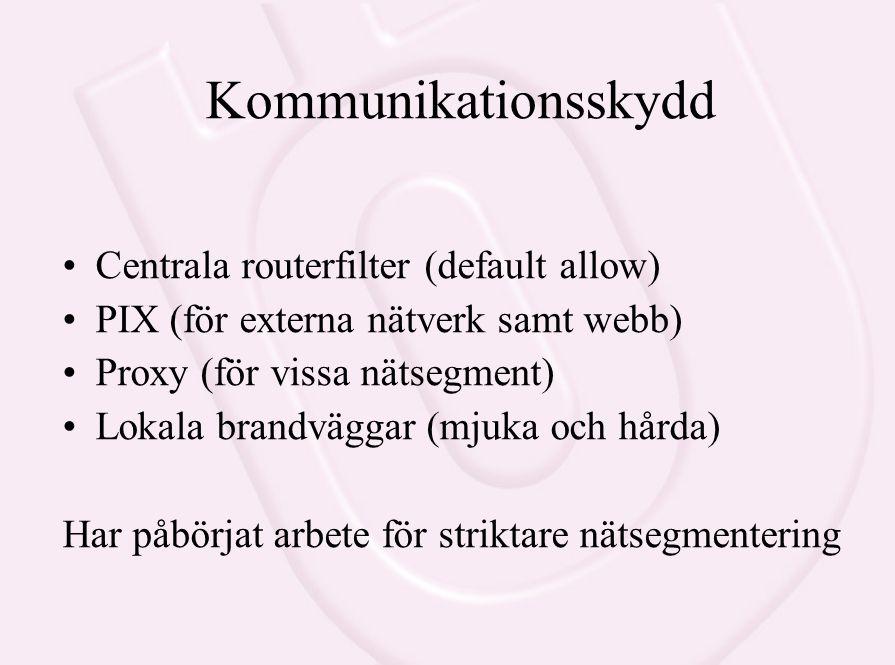 Kommunikationsskydd Centrala routerfilter (default allow) PIX (för externa nätverk samt webb) Proxy (för vissa nätsegment) Lokala brandväggar (mjuka och hårda) Har påbörjat arbete för striktare nätsegmentering