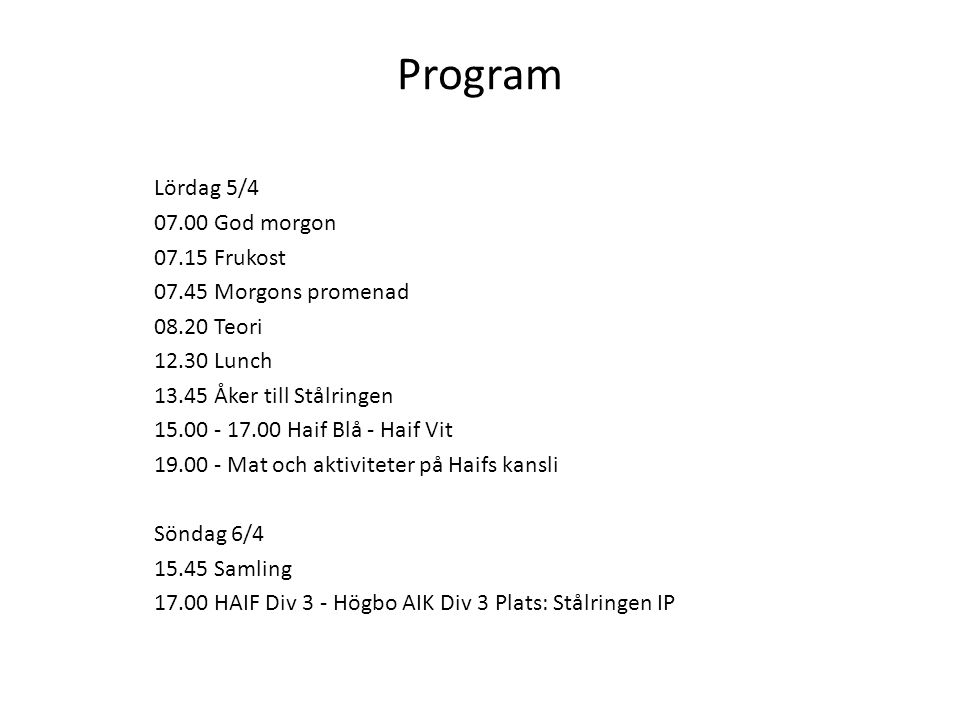 Program Lördag 5/4 07.00 God morgon 07.15 Frukost 07.45 Morgons promenad 08.20 Teori 12.30 Lunch 13.45 Åker till Stålringen 15.00 - 17.00 Haif Blå - H