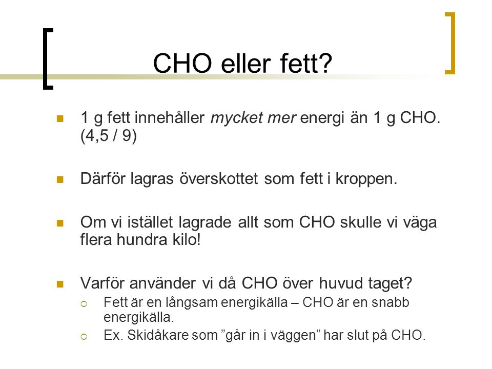 CHO eller fett? 1 g fett innehåller mycket mer energi än 1 g CHO. (4,5 / 9) Därför lagras överskottet som fett i kroppen. Om vi istället lagrade allt