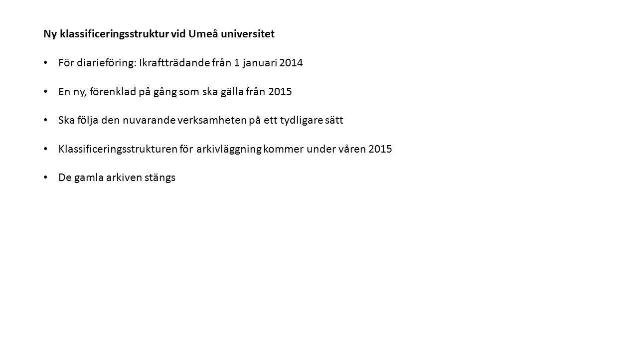 Ny klassificeringsstruktur vid Umeå universitet För diarieföring: Ikraftträdande från 1 januari 2014 En ny, förenklad på gång som ska gälla från 2015 Ska följa den nuvarande verksamheten på ett tydligare sätt Klassificeringsstrukturen för arkivläggning kommer under våren 2015 De gamla arkiven stängs