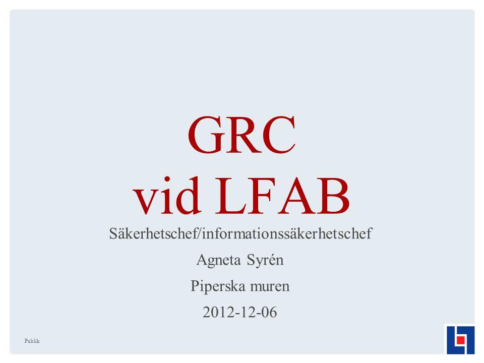 GRC vid LFAB Säkerhetschef/informationssäkerhetschef Agneta Syrén Piperska muren 2012-12-06 Publik