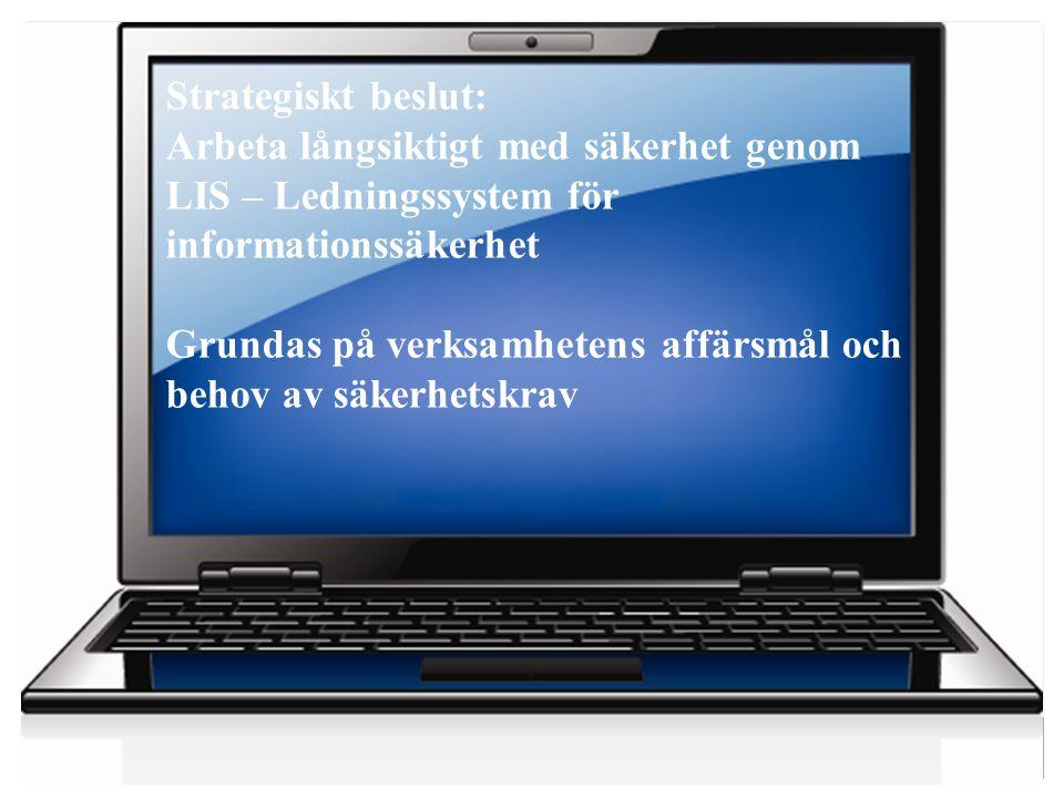 4 Strategiskt beslut: Arbeta långsiktigt med säkerhet genom LIS – Ledningssystem för informationssäkerhet Grundas på verksamhetens affärsmål och behov av säkerhetskrav