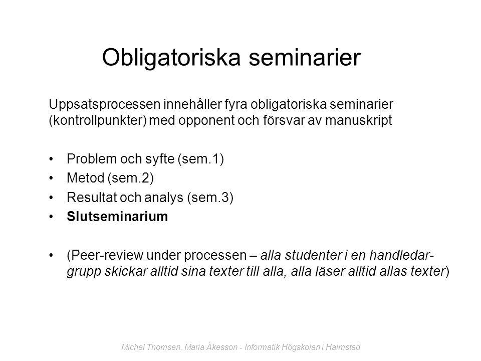 Obligatoriska seminarier Uppsatsprocessen innehåller fyra obligatoriska seminarier (kontrollpunkter) med opponent och försvar av manuskript Problem och syfte (sem.1) Metod (sem.2) Resultat och analys (sem.3) Slutseminarium (Peer-review under processen – alla studenter i en handledar- grupp skickar alltid sina texter till alla, alla läser alltid allas texter) Michel Thomsen, Maria Åkesson - Informatik Högskolan i Halmstad