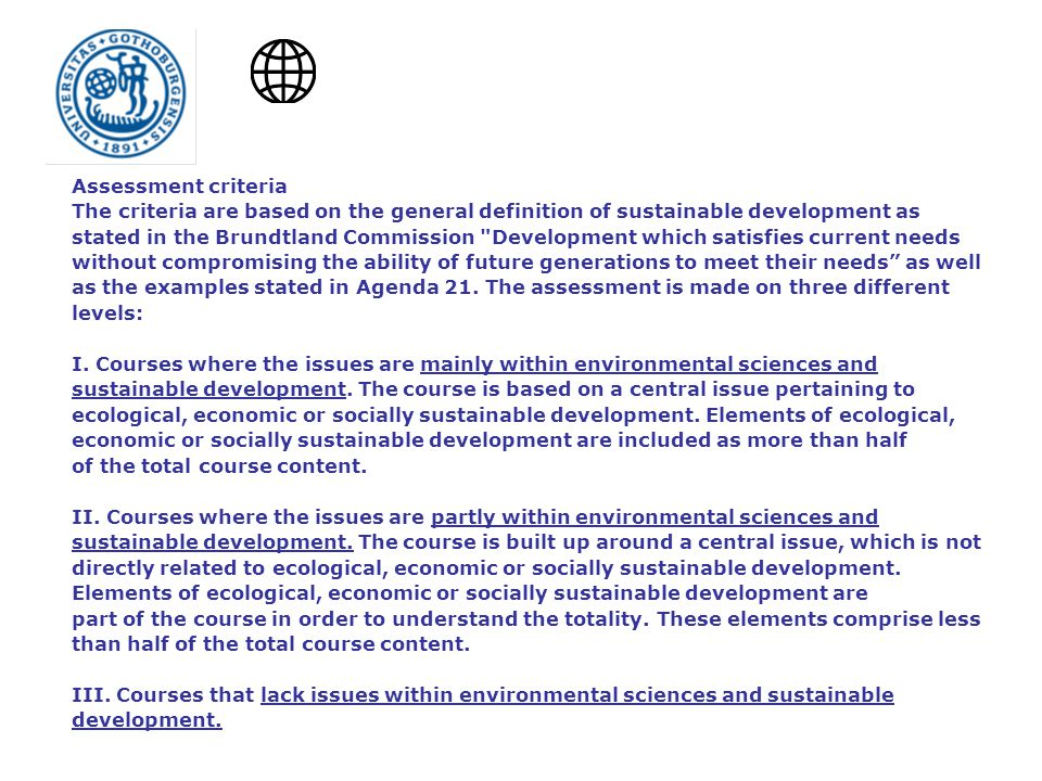 Assessment criteria The criteria are based on the general definition of sustainable development as stated in the Brundtland Commission Development which satisfies current needs without compromising the ability of future generations to meet their needs as well as the examples stated in Agenda 21.