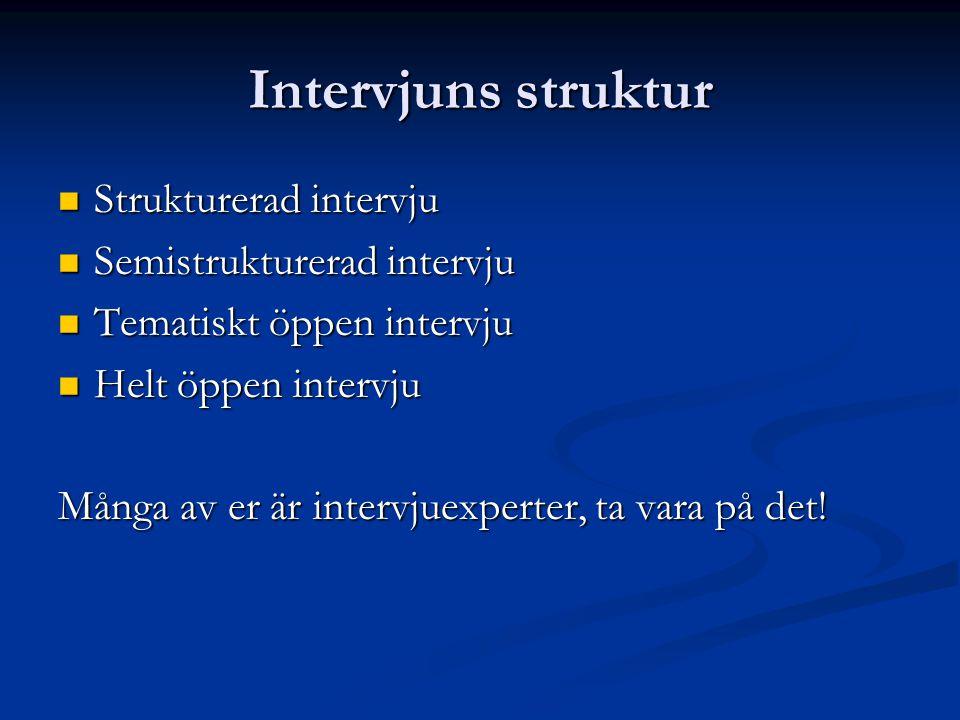 Intervjuns struktur Strukturerad intervju Strukturerad intervju Semistrukturerad intervju Semistrukturerad intervju Tematiskt öppen intervju Tematiskt öppen intervju Helt öppen intervju Helt öppen intervju Många av er är intervjuexperter, ta vara på det!