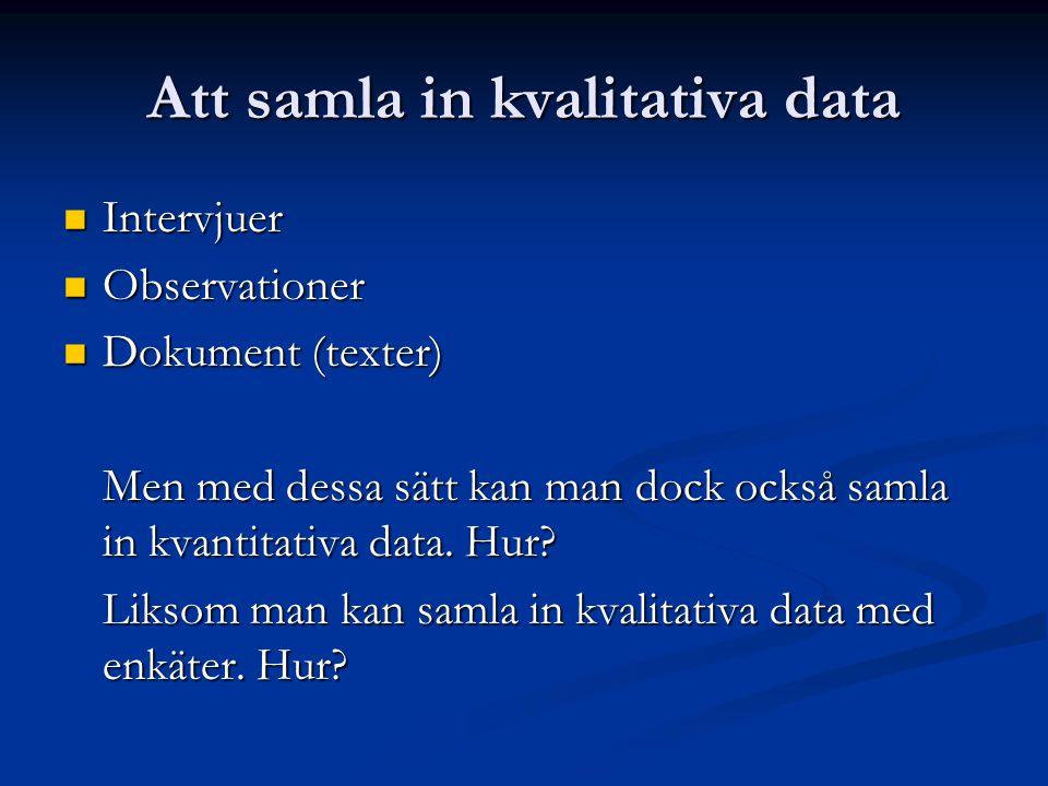 Att samla in kvalitativa data Intervjuer Intervjuer Observationer Observationer Dokument (texter) Dokument (texter) Men med dessa sätt kan man dock också samla in kvantitativa data.