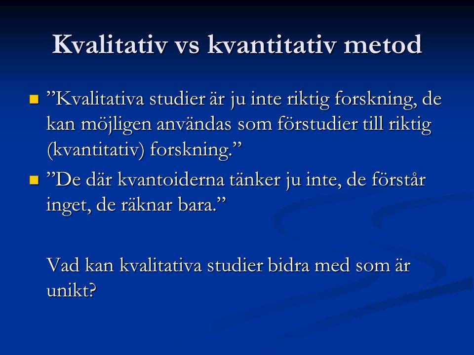 Kvalitativ vs kvantitativ metod Kvalitativa studier är ju inte riktig forskning, de kan möjligen användas som förstudier till riktig (kvantitativ) forskning. Kvalitativa studier är ju inte riktig forskning, de kan möjligen användas som förstudier till riktig (kvantitativ) forskning. De där kvantoiderna tänker ju inte, de förstår inget, de räknar bara. De där kvantoiderna tänker ju inte, de förstår inget, de räknar bara. Vad kan kvalitativa studier bidra med som är unikt?
