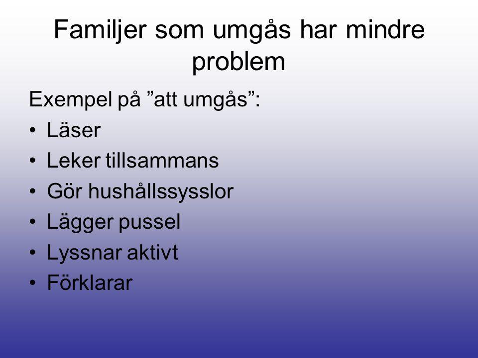 Familjer som umgås har mindre problem Exempel på att umgås : Läser Leker tillsammans Gör hushållssysslor Lägger pussel Lyssnar aktivt Förklarar