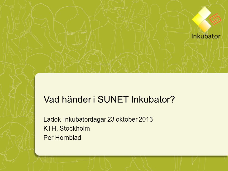 Vad händer i SUNET Inkubator? Ladok-Inkubatordagar 23 oktober 2013 KTH, Stockholm Per Hörnblad