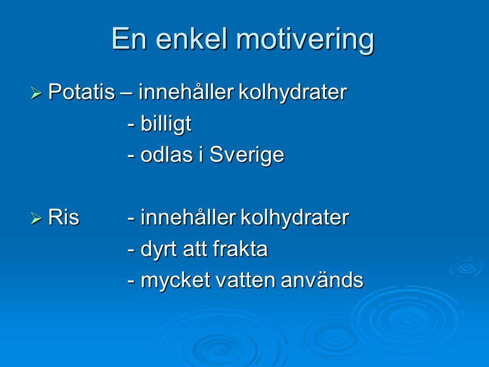 En enkel motivering  Potatis – innehåller kolhydrater - billigt - odlas i Sverige  Ris - innehåller kolhydrater - dyrt att frakta - mycket vatten an