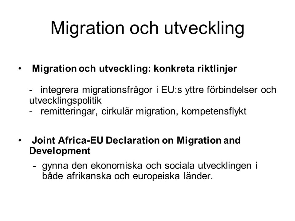 Migration och utveckling: konkreta riktlinjer - integrera migrationsfrågor i EU:s yttre förbindelser och utvecklingspolitik - remitteringar, cirkulär migration, kompetensflykt Joint Africa-EU Declaration on Migration and Development -gynna den ekonomiska och sociala utvecklingen i både afrikanska och europeiska länder.