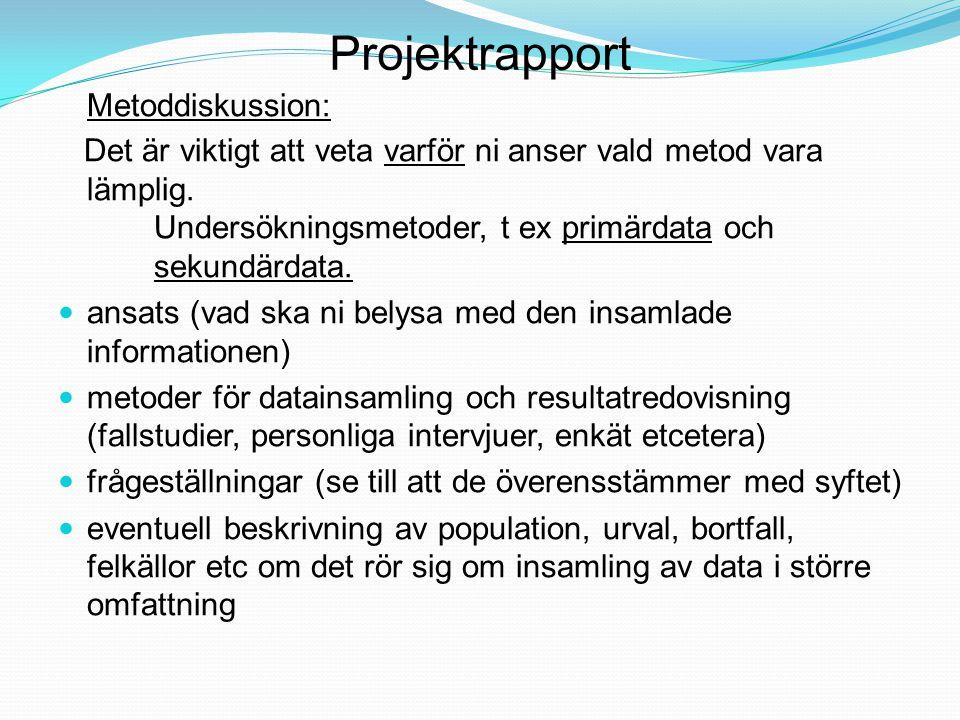 Projektrapport Metoddiskussion: Det är viktigt att veta varför ni anser vald metod vara lämplig. Undersökningsmetoder, t ex primärdata och sekundärdat