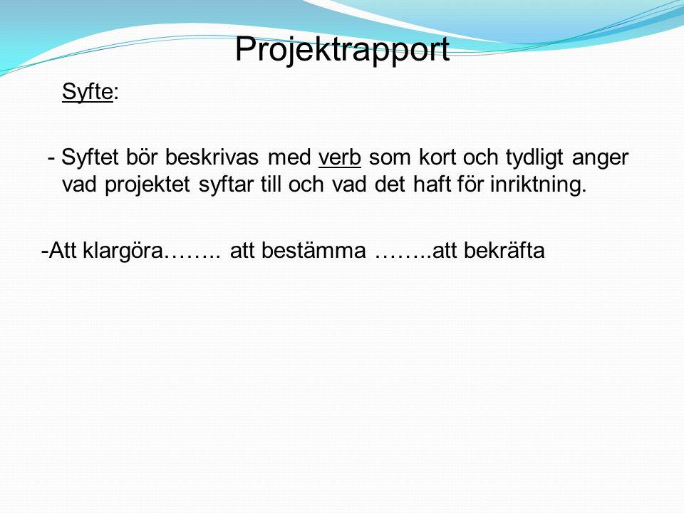 Projektrapport Syfte: - Syftet bör beskrivas med verb som kort och tydligt anger vad projektet syftar till och vad det haft för inriktning. -Att klarg