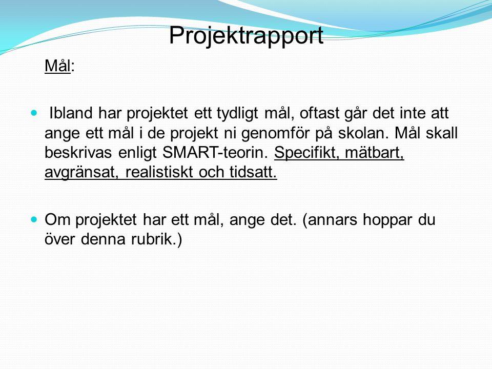 Projektrapport Mål: Ibland har projektet ett tydligt mål, oftast går det inte att ange ett mål i de projekt ni genomför på skolan. Mål skall beskrivas