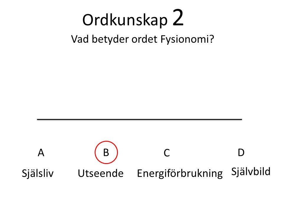 Ordkunskap 2 Vad betyder ordet Fysionomi? SjälslivUtseendeEnergiförbrukning Självbild A B C D