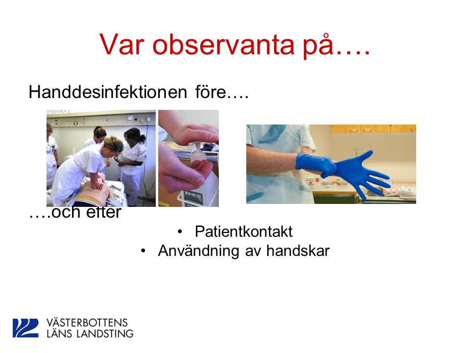 Var observanta på…. Handdesinfektionen före…. ….och efter Patientkontakt Användning av handskar