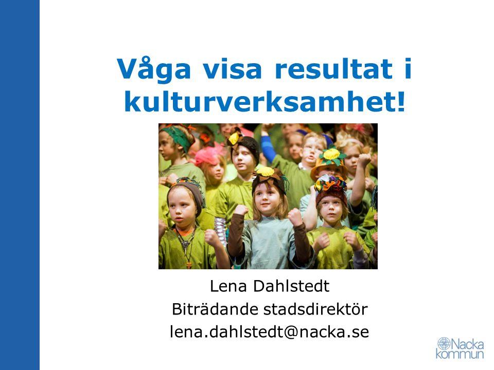 Våga visa resultat i kulturverksamhet! Lena Dahlstedt Biträdande stadsdirektör lena.dahlstedt@nacka.se