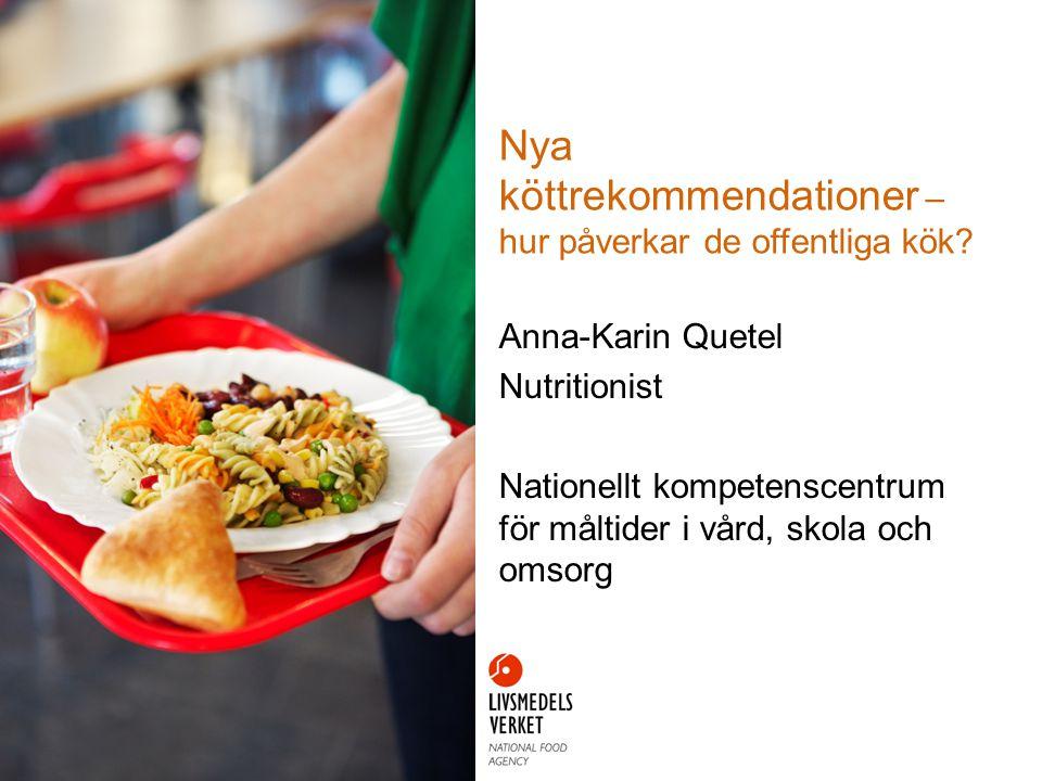 Nya köttrekommendationer – hur påverkar de offentliga kök? Anna-Karin Quetel Nutritionist Nationellt kompetenscentrum för måltider i vård, skola och o