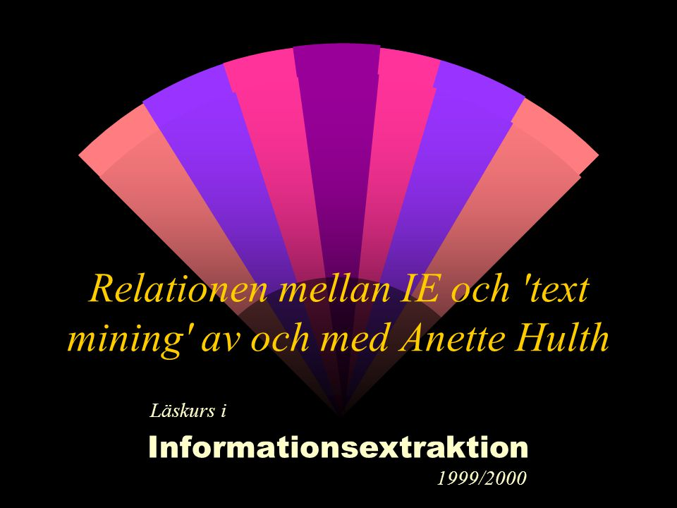 Relationen mellan IE och 'text mining' av och med Anette Hulth Läskurs i Informationsextraktion 1999/2000