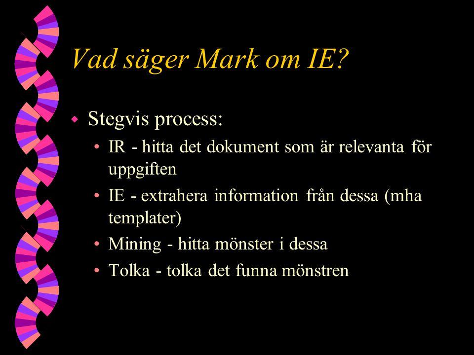 Vad säger Mark om IE? w Stegvis process: IR - hitta det dokument som är relevanta för uppgiften IE - extrahera information från dessa (mha templater)