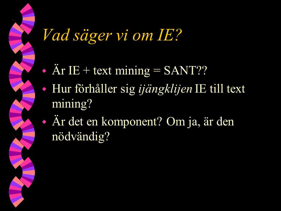 Vad säger vi om IE? w Är IE + text mining = SANT?? w Hur förhåller sig ijängklijen IE till text mining? w Är det en komponent? Om ja, är den nödvändig