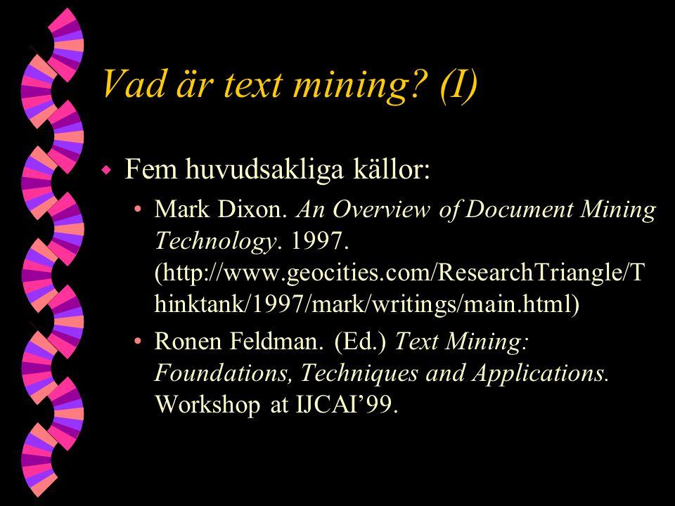 Vad är text mining? (I) w Fem huvudsakliga källor: Mark Dixon. An Overview of Document Mining Technology. 1997. (http://www.geocities.com/ResearchTria