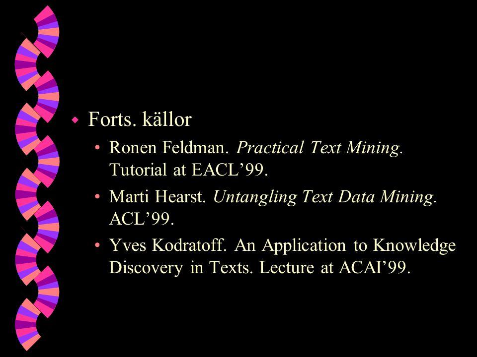 w Forts. källor Ronen Feldman. Practical Text Mining. Tutorial at EACL'99. Marti Hearst. Untangling Text Data Mining. ACL'99. Yves Kodratoff. An Appli