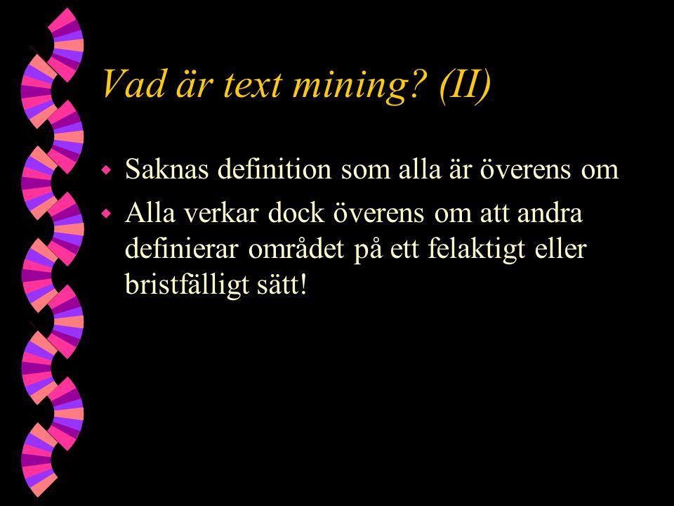 Vad är text mining? (II) w Saknas definition som alla är överens om w Alla verkar dock överens om att andra definierar området på ett felaktigt eller