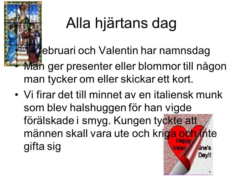 Alla hjärtans dag 14 februari och Valentin har namnsdag Man ger presenter eller blommor till någon man tycker om eller skickar ett kort. Vi firar det