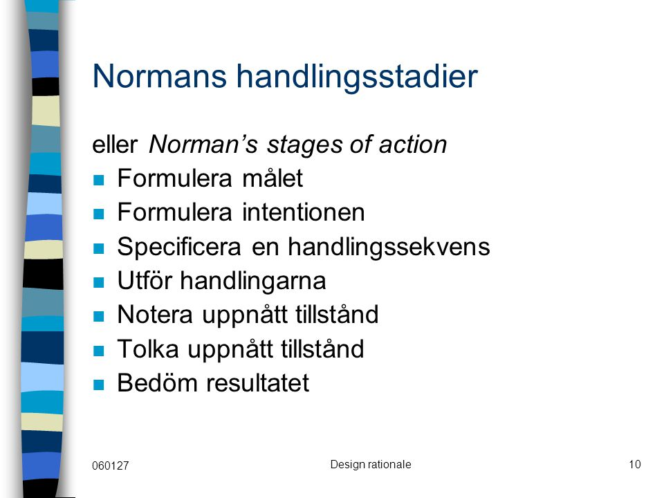 060127 Design rationale10 Normans handlingsstadier eller Norman's stages of action Formulera målet Formulera intentionen Specificera en handlingssekvens Utför handlingarna Notera uppnått tillstånd Tolka uppnått tillstånd Bedöm resultatet